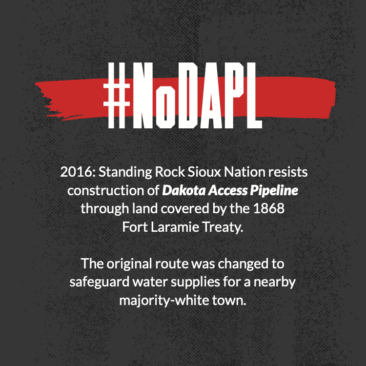 2016: Standing Rock Sioux Nation resists construction of Dakota Access Pipeline through land covered by the 1868 Fort Laramie Treaty. The original route was changed to safeguard water supplies for a nearby majority-white town.