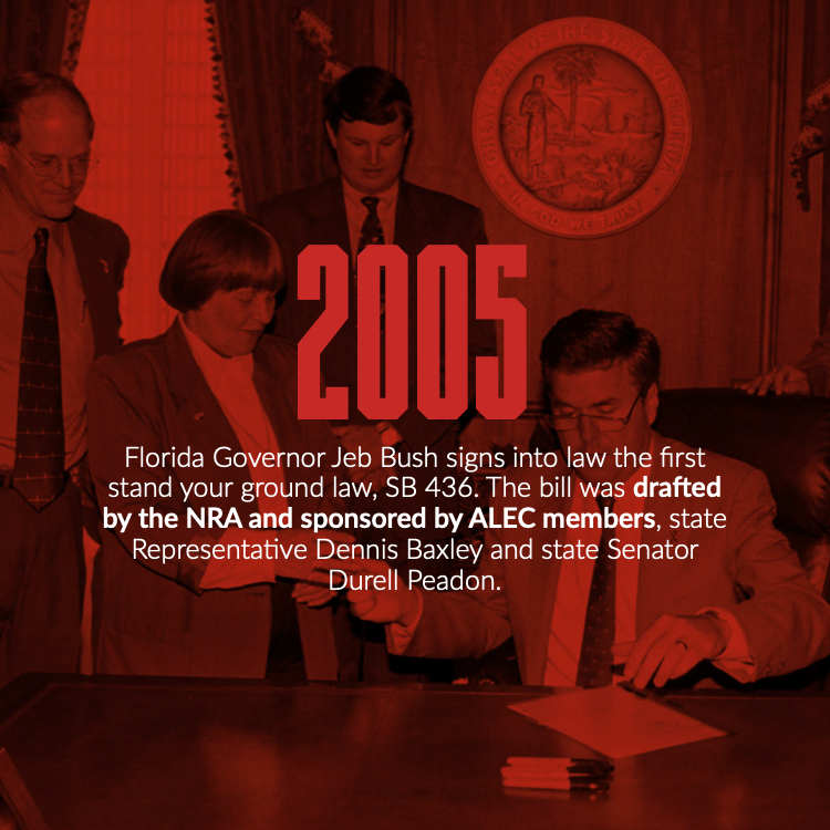 In 2005 Florida Governor Jeb Bush signed into law the first stand your ground law, SB 436. The bill was drafted by the NRA and sponsored by ALEC members, state Representative Dennis Baxley and State Senator Durell Peadon.