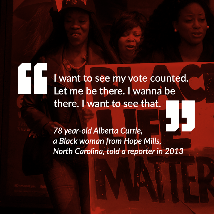 """""""I want to see my vote counted. Let me be there. I wanna be there. I want to see that."""" - 78 year-old Alberta Currie, a Black woman from Hope Mills, North Carolina, told a reporter in 2013"""
